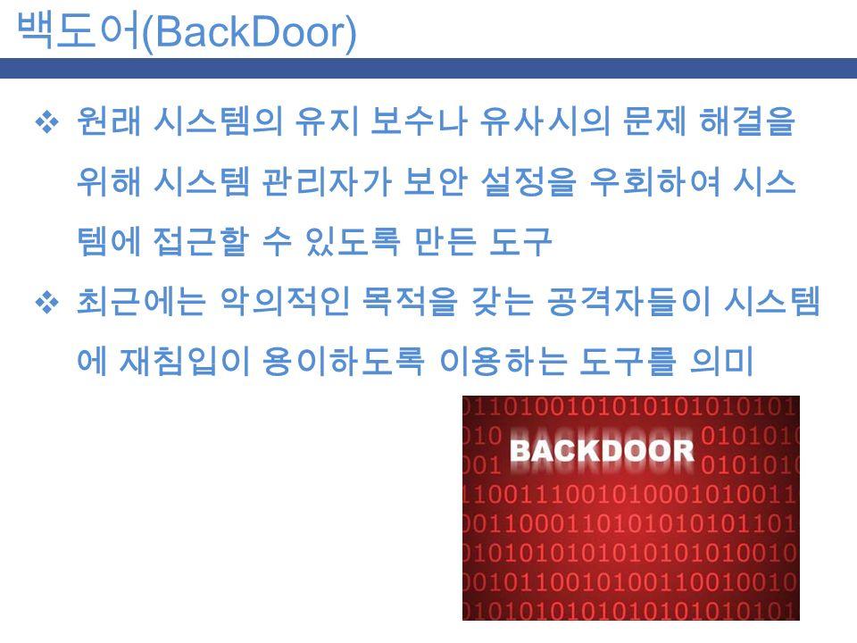 백도어 (BackDoor)  원래 시스템의 유지 보수나 유사시의 문제 해결을 위해 시스템 관리자가 보안 설정을 우회하여 시스 템에 접근할 수 있도록 만든 도구  최근에는 악의적인 목적을 갖는 공격자들이 시스템 에 재침입이 용이하도록 이용하는 도구를 의미