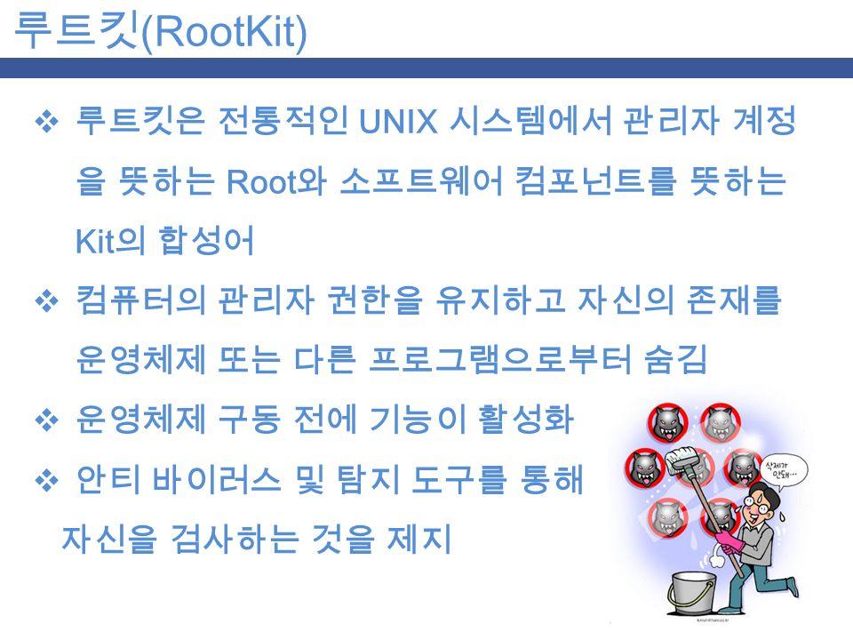 루트킷 (RootKit)  루트킷은 전통적인 UNIX 시스템에서 관리자 계정 을 뜻하는 Root 와 소프트웨어 컴포넌트를 뜻하는 Kit 의 합성어  컴퓨터의 관리자 권한을 유지하고 자신의 존재를 운영체제 또는 다른 프로그램으로부터 숨김  운영체제 구동 전에 기능이 활성화  안티 바이러스 및 탐지 도구를 통해 자신을 검사하는 것을 제지