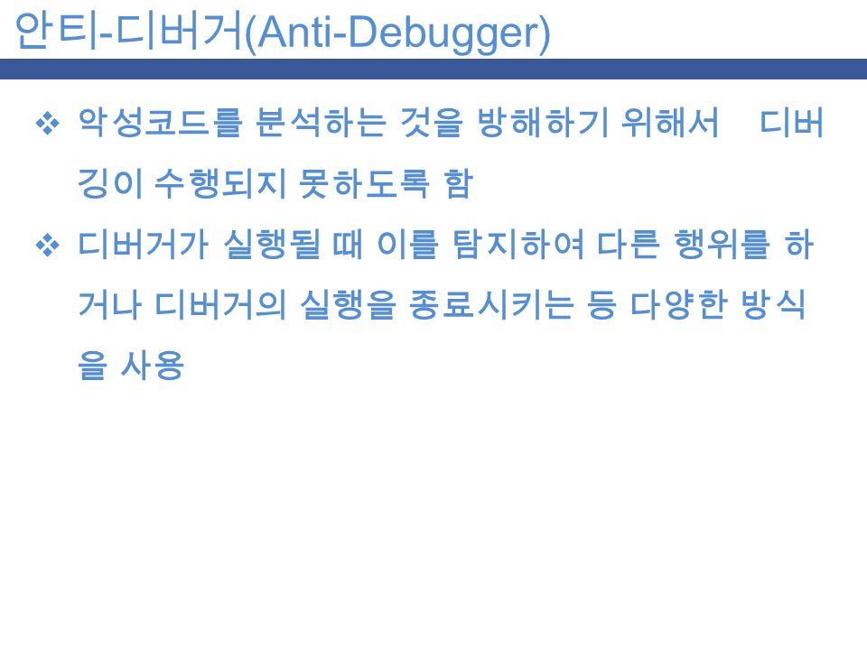 안티 - 디버거 (Anti-Debugger)  악성코드를 분석하는 것을 방해하기 위해서 디버 깅이 수행되지 못하도록 함  디버거가 실행될 때 이를 탐지하여 다른 행위를 하 거나 디버거의 실행을 종료시키는 등 다양한 방식 을 사용