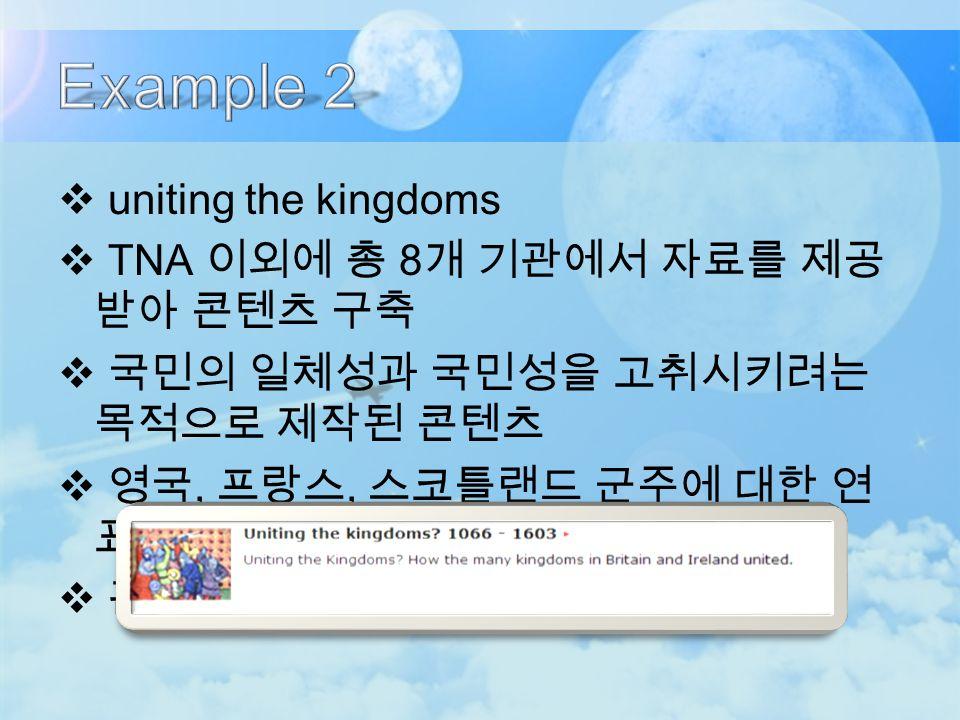  uniting the kingdoms  TNA 이외에 총 8 개 기관에서 자료를 제공 받아 콘텐츠 구축  국민의 일체성과 국민성을 고취시키려는 목적으로 제작된 콘텐츠  영국, 프랑스, 스코틀랜드 군주에 대한 연 표 목록 및 지도 제공  관련 도서와 기사 제공
