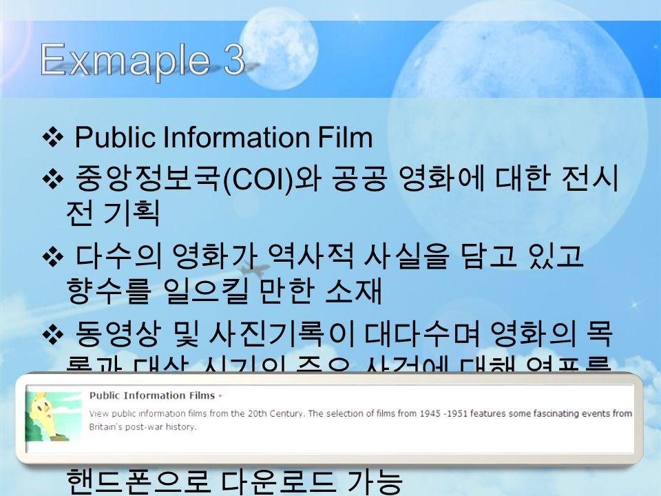  Public Information Film  중앙정보국 (COI) 와 공공 영화에 대한 전시 전 기획  다수의 영화가 역사적 사실을 담고 있고 향수를 일으킬 만한 소재  동영상 및 사진기록이 대다수며 영화의 목 록과 대상 시기의 주요 사건에 대해 연표를 제공  영화 이미지를 컴퓨터 배경화면, 아이팟, 핸드폰으로 다운로드 가능