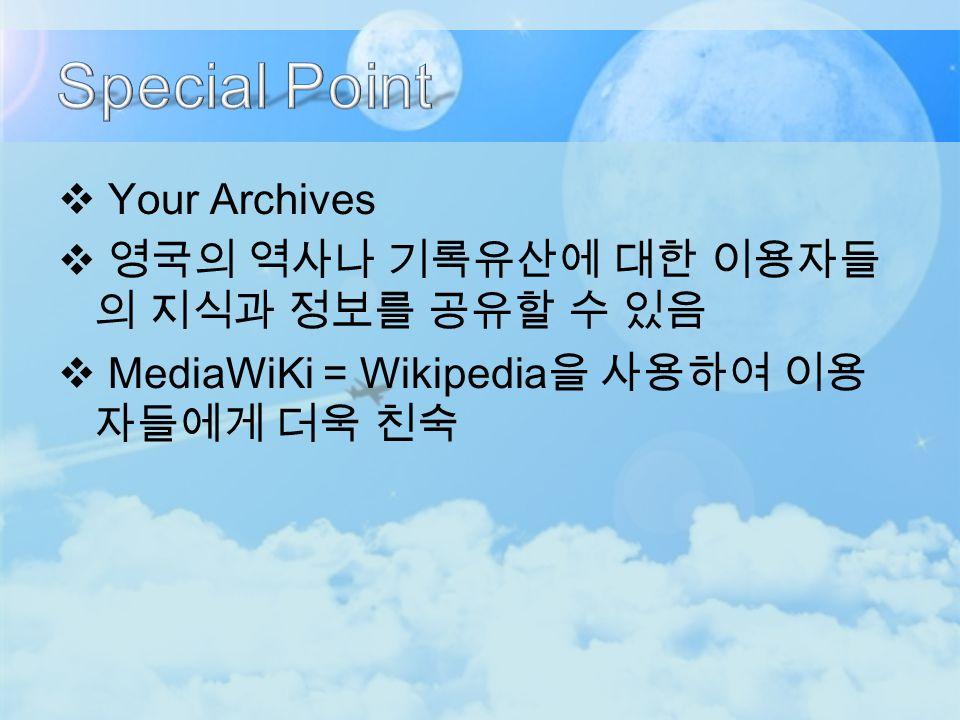  Your Archives  영국의 역사나 기록유산에 대한 이용자들 의 지식과 정보를 공유할 수 있음  MediaWiKi = Wikipedia 을 사용하여 이용 자들에게 더욱 친숙