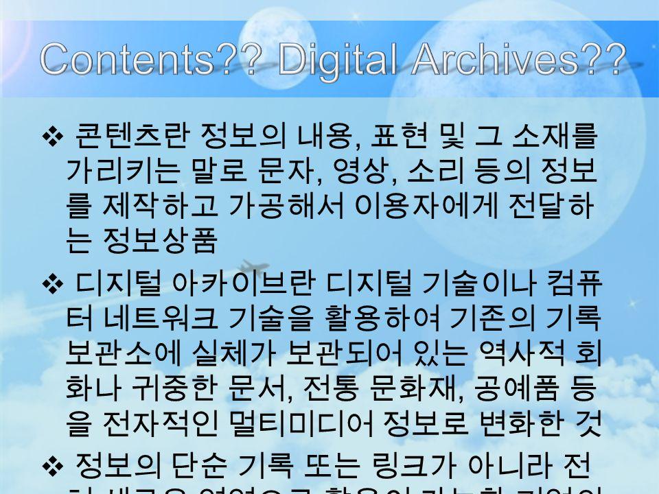 콘텐츠란 정보의 내용, 표현 및 그 소재를 가리키는 말로 문자, 영상, 소리 등의 정보 를 제작하고 가공해서 이용자에게 전달하 는 정보상품  디지털 아카이브란 디지털 기술이나 컴퓨 터 네트워크 기술을 활용하여 기존의 기록 보관소에 실체가 보관되어 있는 역사적 회 화나 귀중한 문서, 전통 문화재, 공예품 등 을 전자적인 멀티미디어 정보로 변화한 것  정보의 단순 기록 또는 링크가 아니라 전 혀 새로운 영역으로 활용이 가능한 기억의 재생산 시스템이 되어야 함