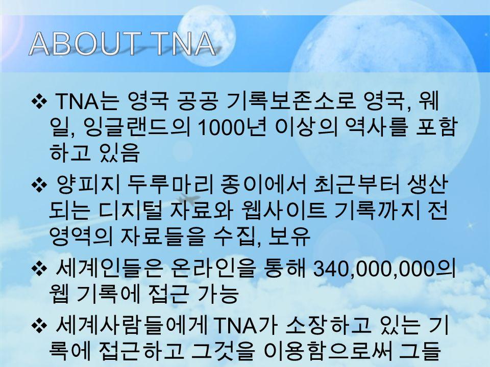  TNA 는 영국 공공 기록보존소로 영국, 웨 일, 잉글랜드의 1000 년 이상의 역사를 포함 하고 있음  양피지 두루마리 종이에서 최근부터 생산 되는 디지털 자료와 웹사이트 기록까지 전 영역의 자료들을 수집, 보유  세계인들은 온라인을 통해 340,000,000 의 웹 기록에 접근 가능  세계사람들에게 TNA 가 소장하고 있는 기 록에 접근하고 그것을 이용함으로써 그들 의 삶을 더욱 윤택하게 하기 위함