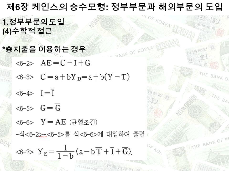 1. 정부부문의 도입 (4) 수학적 접근 * 총지출을 이용하는 경우 제 6 장 케인스의 승수모형 : 정부부문과 해외부문의 도입