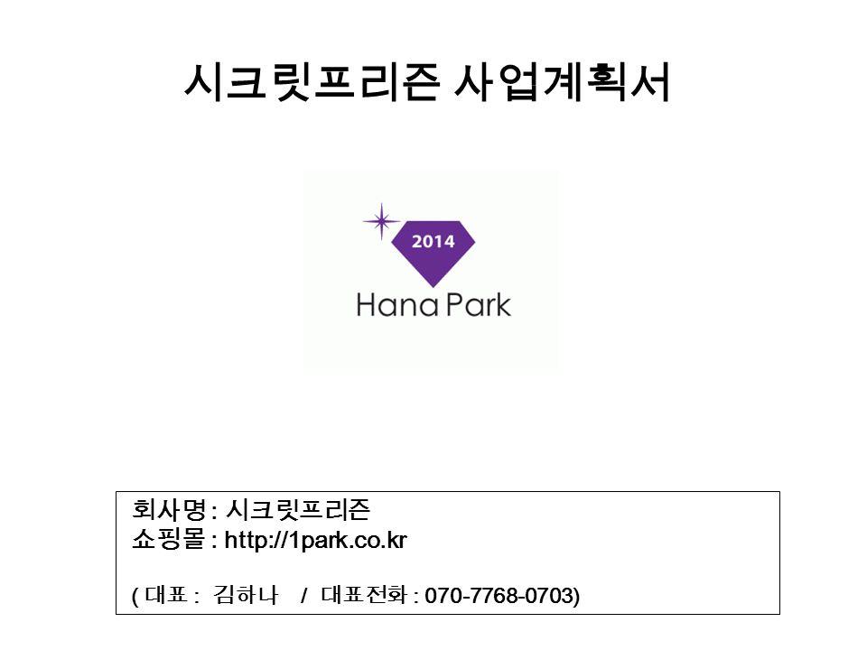 시크릿프리즌 사업계획서 회사명 : 시크릿프리즌 쇼핑몰 : http://1park.co.kr ( 대표 : 김하나 / 대표전화 : 070-7768-0703)