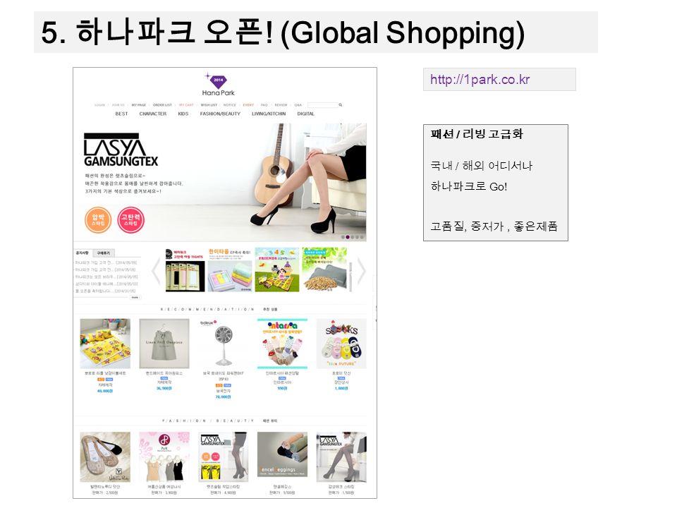 5. 하나파크 오픈 ! (Global Shopping) http://1park.co.kr 패션 / 리빙 고급화 국내 / 해외 어디서나 하나파크로 Go! 고품질, 중저가, 좋은제품