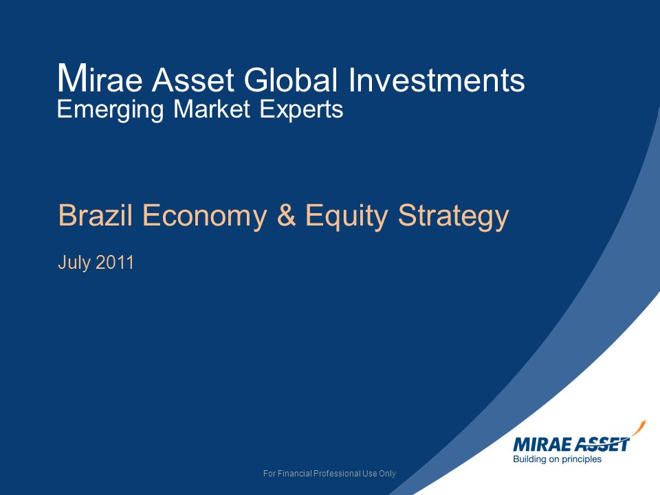 M irae Asset Global Investments Emerging Market Experts Brazil Economy & Equity Strategy July 2011 For Financial Professional Use Only