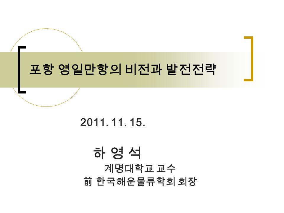 2011. 11. 15. 하 영 석 계명대학교 교수 前 한국해운물류학회 회장 포항 영일만항의 비전과 발전전략