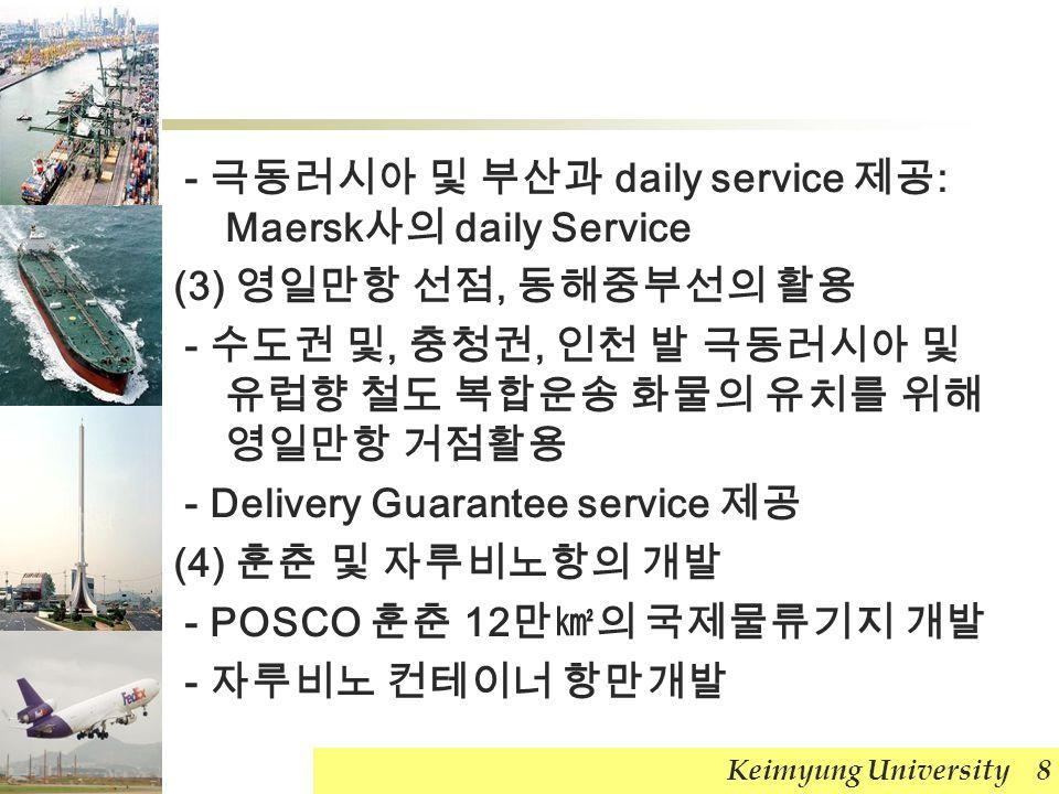 - 극동러시아 및 부산과 daily service 제공 : Maersk 사의 daily Service (3) 영일만항 선점, 동해중부선의 활용 - 수도권 및, 충청권, 인천 발 극동러시아 및 유럽향 철도 복합운송 화물의 유치를 위해 영일만항 거점활용 - Delivery Guarantee service 제공 (4) 훈춘 및 자루비노항의 개발 - POSCO 훈춘 12 만㎢의 국제물류기지 개발 - 자루비노 컨테이너 항만개발 Keimyung University 8