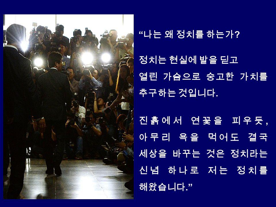 나는 왜 정치를 하는가 . 정치는 현실에 발을 딛고 열린 가슴으로 숭고한 가치를 추구하는 것입니다.