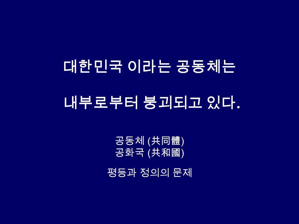 대한민국 이라는 공동체는 내부로부터 붕괴되고 있다. 공동체 ( 共同體 ) 공화국 ( 共和國 ) 평등과 정의의 문제
