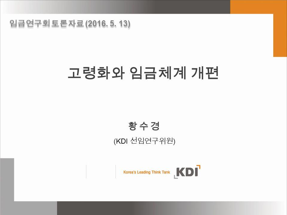 고령화와 임금체계 개편 황수경 (KDI 선임연구위원 ) 임금연구회 토론자료 (2016. 5. 13)