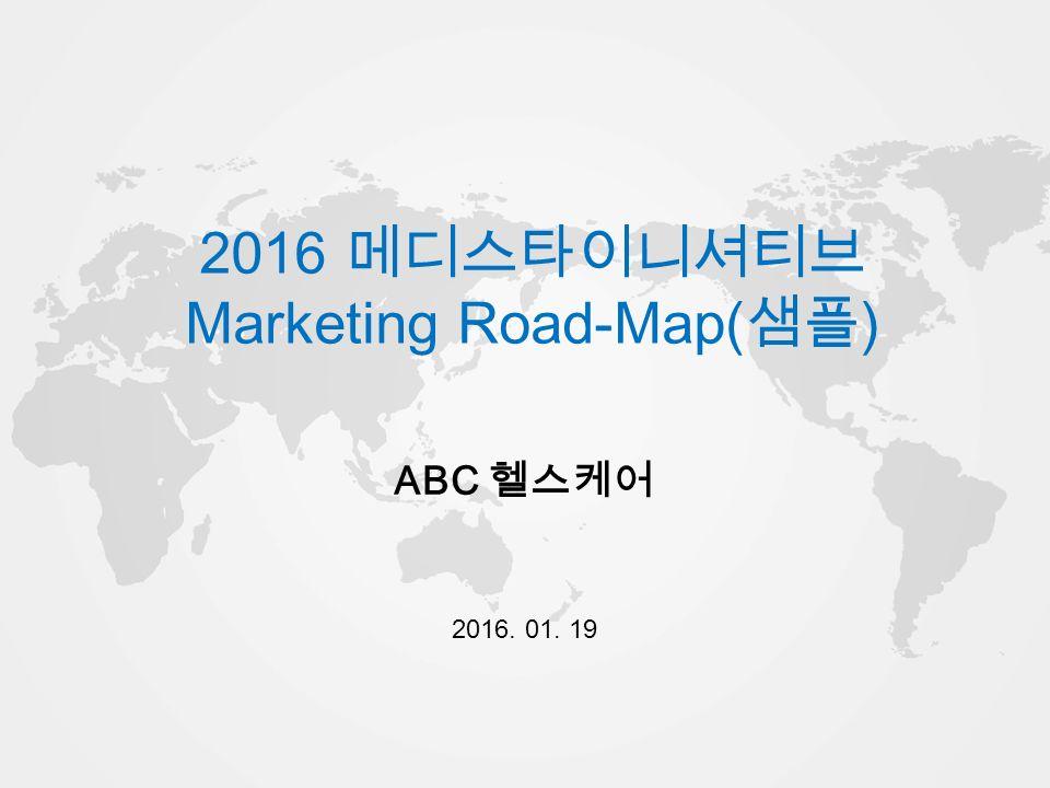 World Champ 2014 2016 메디스타이니셔티브 Marketing Road-Map( 샘플 ) ABC 헬스케어 2016. 01. 19