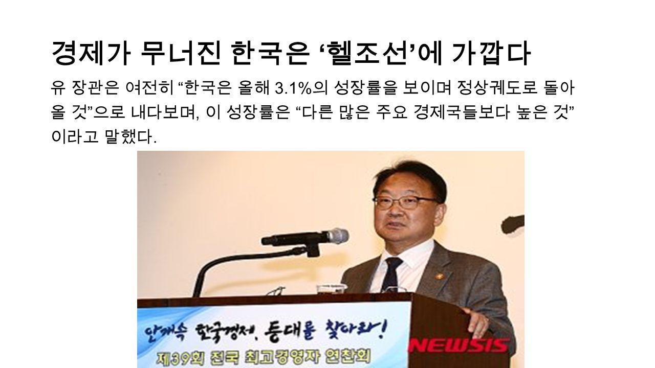 경제가 무너진 한국은 ' 헬조선 ' 에 가깝다 유 장관은 여전히 한국은 올해 3.1% 의 성장률을 보이며 정상궤도로 돌아 올 것 으로 내다보며, 이 성장률은 다른 많은 주요 경제국들보다 높은 것 이라고 말했다.