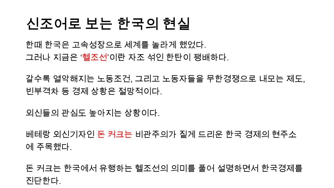 신조어로 보는 한국의 현실 한때 한국은 고속성장으로 세계를 놀라게 했었다. 그러나 지금은 ' 헬조선 ' 이란 자조 섞인 한탄이 팽배하다.