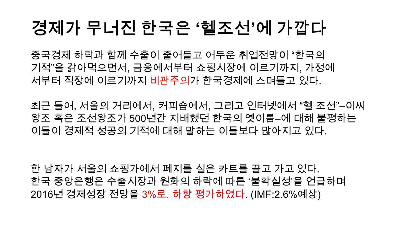 경제가 무너진 한국은 ' 헬조선 ' 에 가깝다 중국경제 하락과 함께 수출이 줄어들고 어두운 취업전망이 한국의 기적 을 갉아먹으면서, 금융에서부터 쇼핑시장에 이르기까지, 가정에 서부터 직장에 이르기까지 비관주의가 한국경제에 스며들고 있다.