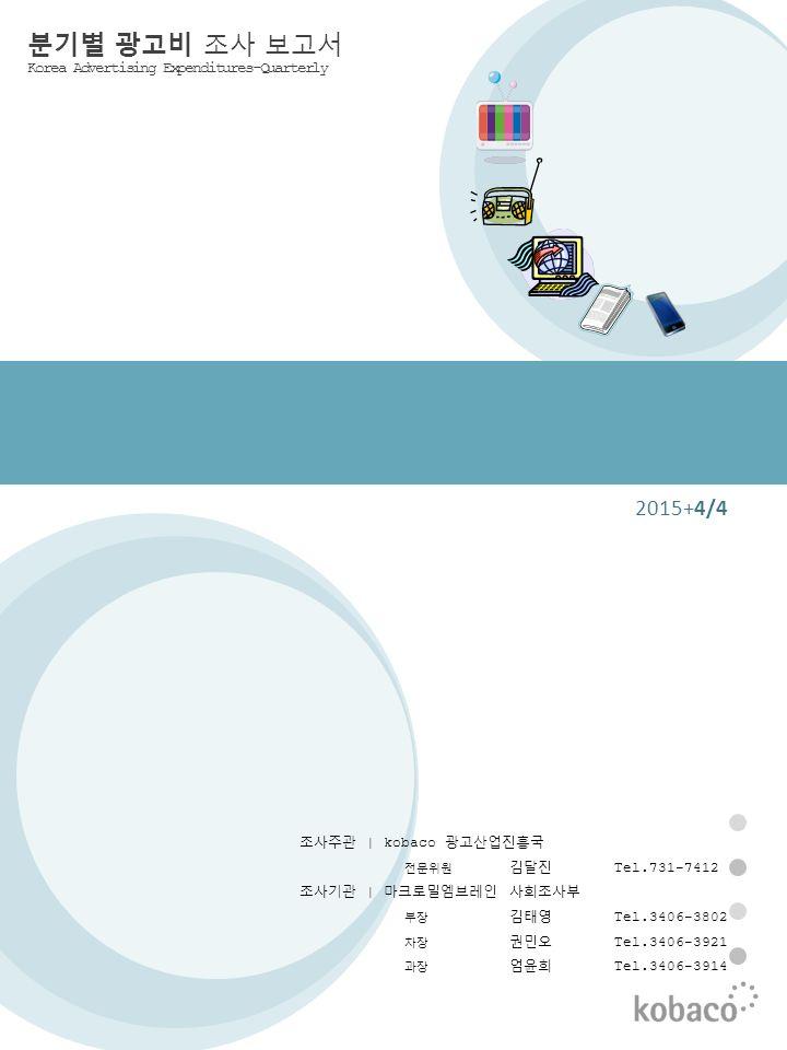 0 2015+4/4 분기별 광고비 조사 보고서 Korea Advertising Expenditures-Quarterly 조사주관 | kobaco 광고산업진흥국 전문위원 김달진 Tel.731-7412 조사기관 | 마크로밀엠브레인 사회조사부 부장 김태영 Tel.3406-3802 차장 권민오 Tel.3406-3921 과장 엄윤희 Tel.3406-3914