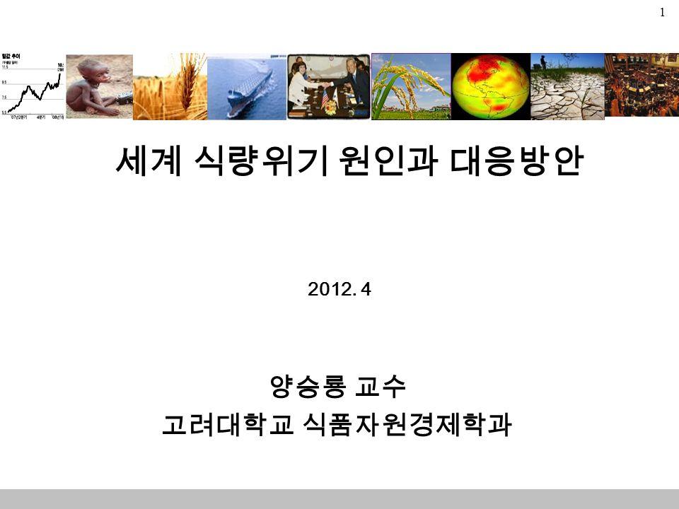 1 세계 식량위기 원인과 대응방안 2012. 4 양승룡 교수 고려대학교 식품자원경제학과