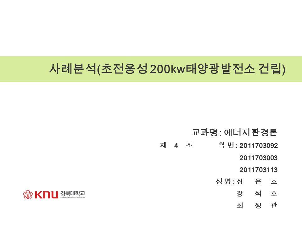 사례분석 ( 초전용성 200kw 태양광발전소 건립 ) 교과명 : 에너지 환경론 제 4 조 학 번 : 2011703092 2011703003 2011703113 성 명 : 장 은 호 강 석 호 최 정 관