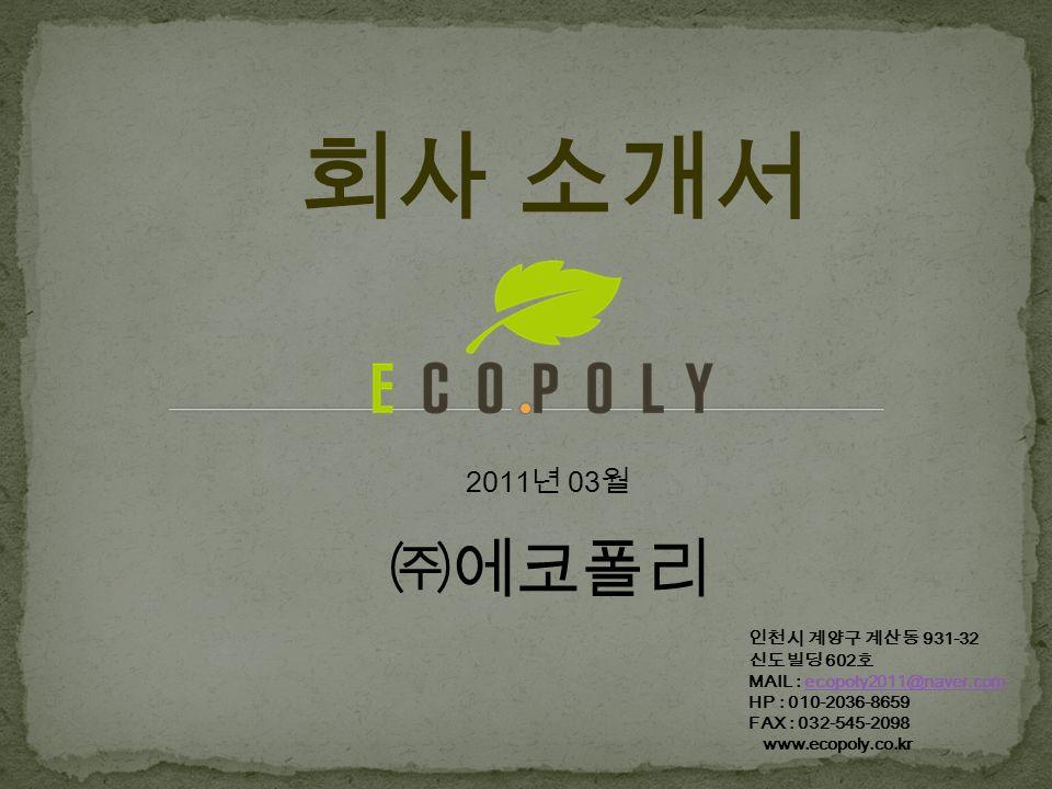 회사 소개서 2011 년 03 월 ㈜에코폴리 인천시 계양구 계산동 931-32 신도빌딩 602 호 MAIL : ecopoly2011@naver.comecopoly2011@naver.com HP : 010-2036-8659 FAX : 032-545-2098 www.ecopoly.co.kr