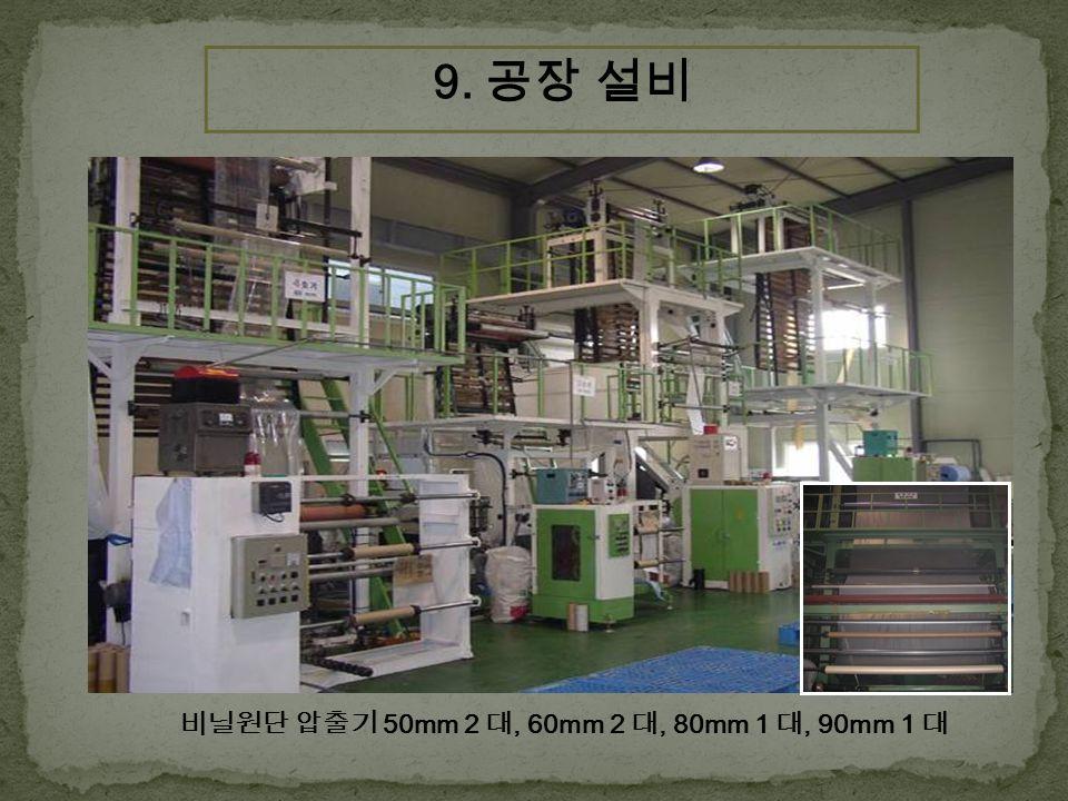 비닐원단 압출기 50mm 2 대, 60mm 2 대, 80mm 1 대, 90mm 1 대 9. 공장 설비