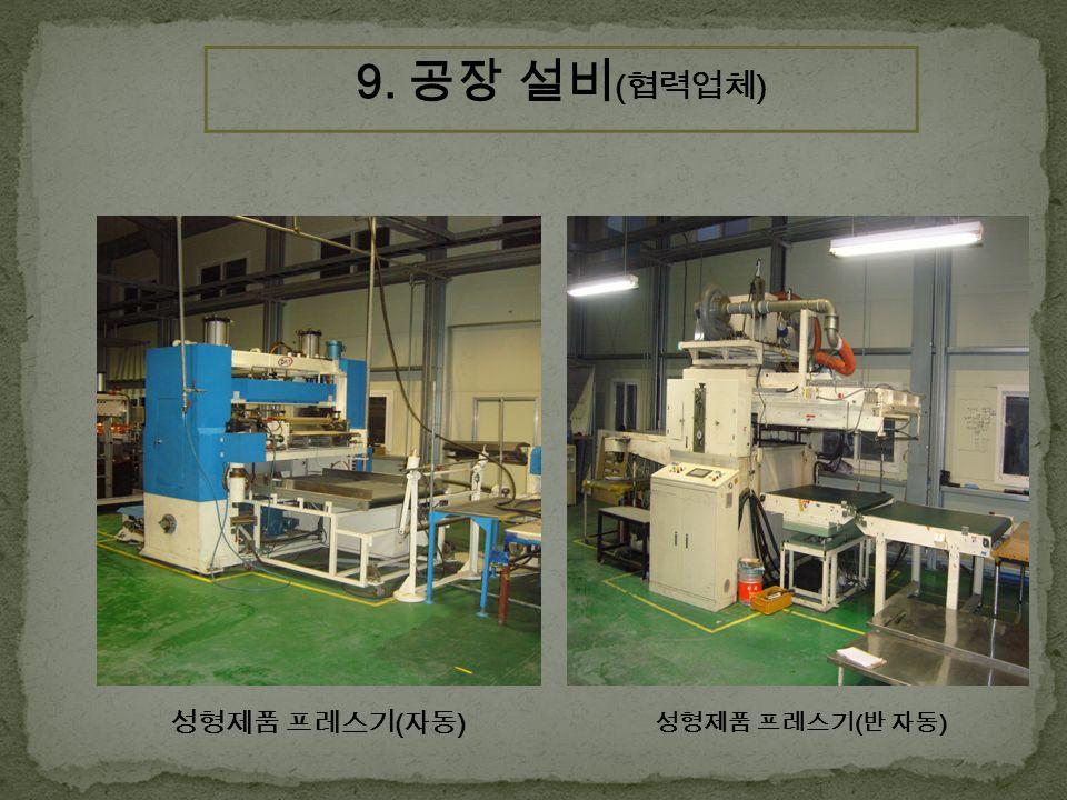 성형제품 프레스기 ( 자동 ) 성형제품 프레스기 ( 반 자동 ) 9. 공장 설비 ( 협력업체 )