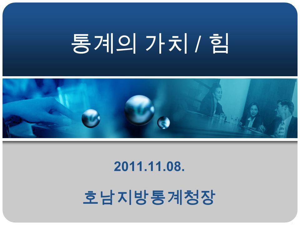 통계의 가치 / 힘 2011.11.08. 호남지방통계청장