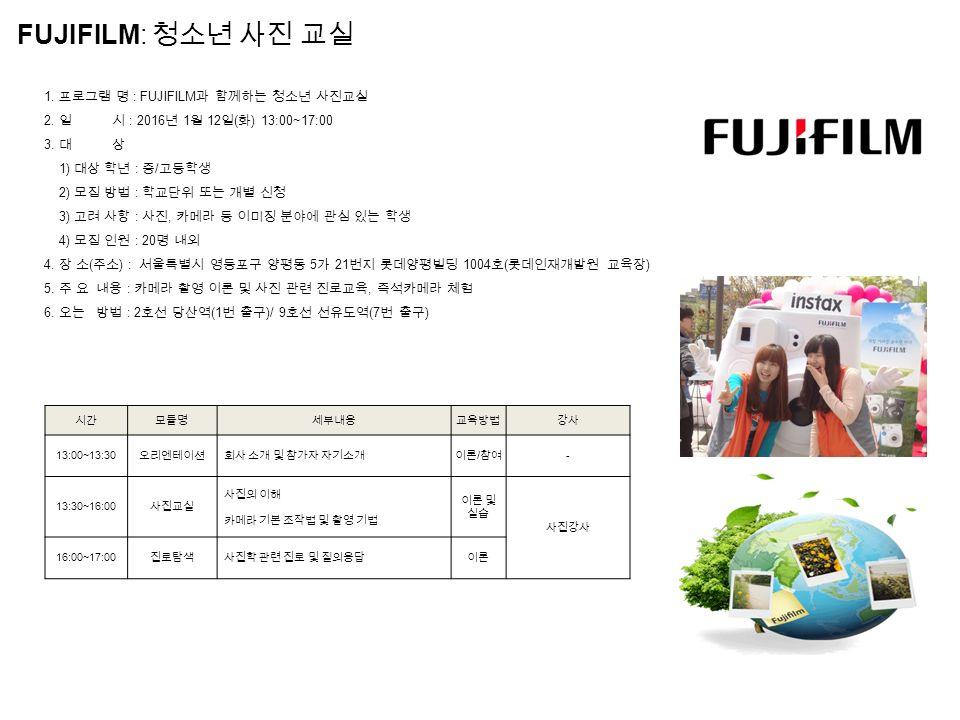 FUJIFILM: 청소년 사진 교실 1. 프로그램 명 : FUJIFILM 과 함께하는 청소년 사진교실 2.