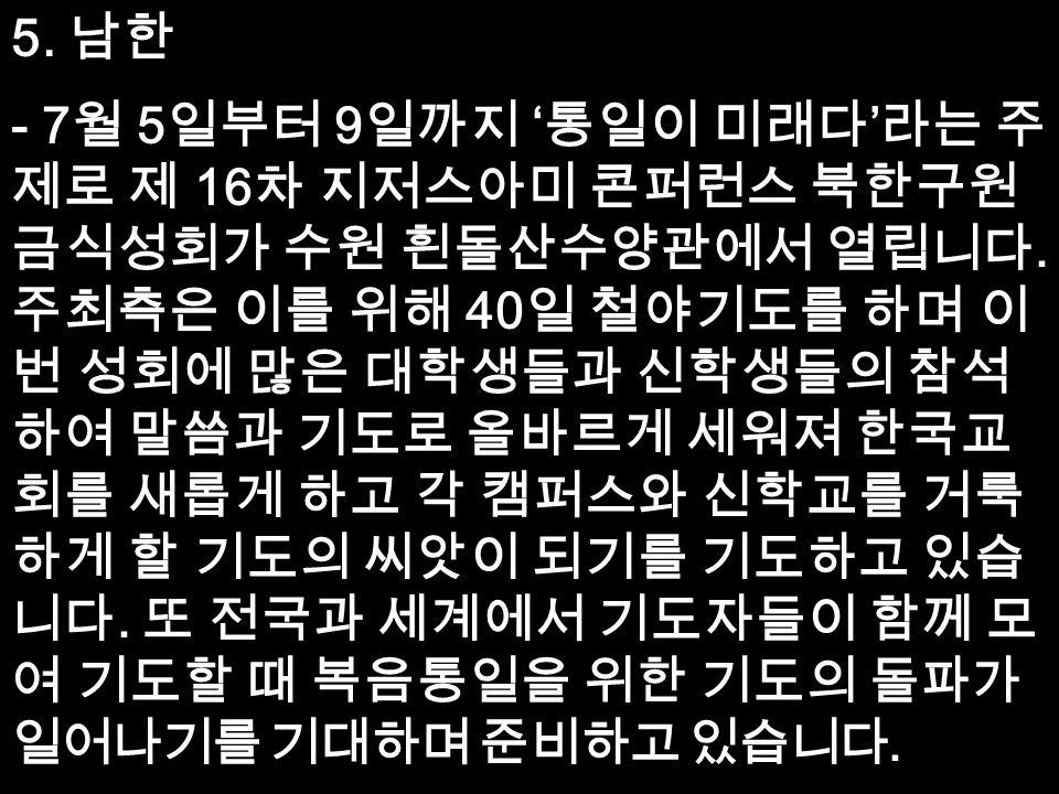 5. 남한 - 7 월 5 일부터 9 일까지 ' 통일이 미래다 ' 라는 주 제로 제 16 차 지저스아미 콘퍼런스 북한구원 금식성회가 수원 흰돌산수양관에서 열립니다.