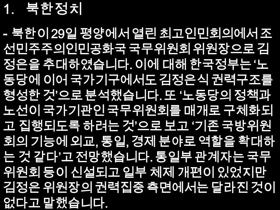 1. 북한정치 - 북한이 29 일 평양에서 열린 최고인민회의에서 조 선민주주의인민공화국 국무위원회 위원장으로 김 정은을 추대하였습니다.