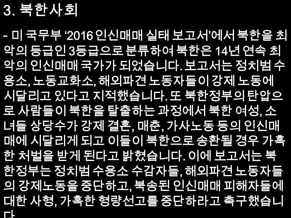 3. 북한사회 - 미 국무부 '2016 인신매매 실태 보고서 ' 에서 북한을 최 악의 등급인 3 등급으로 분류하여 북한은 14 년 연속 최 악의 인신매매 국가가 되었습니다.