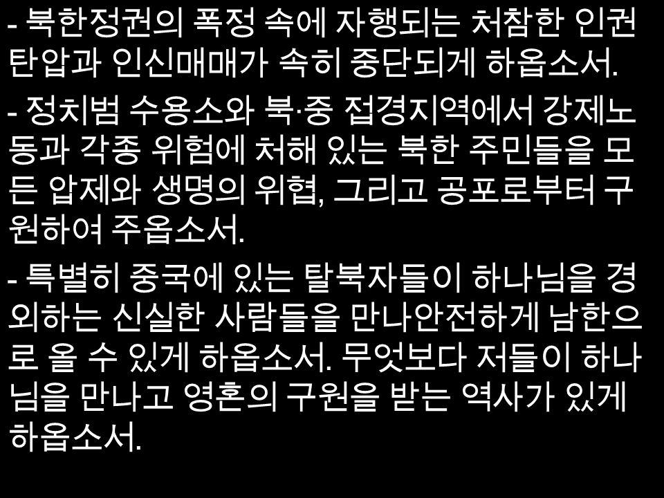 - 북한정권의 폭정 속에 자행되는 처참한 인권 탄압과 인신매매가 속히 중단되게 하옵소서.