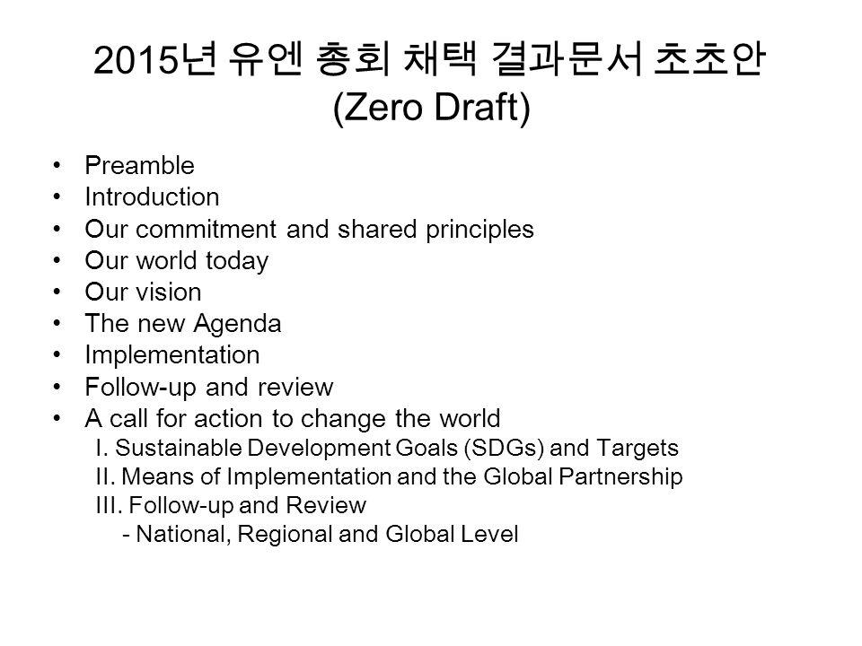2015 년 유엔 총회 채택 결과문서 초초안 (Zero Draft) Preamble Introduction Our commitment and shared principles Our world today Our vision The new Agenda Implementation Follow-up and review A call for action to change the world I.