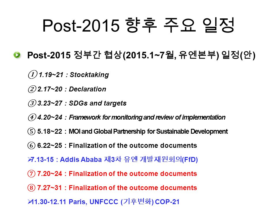 Post-2015 향후 주요 일정 Post-2015 정부간 협상 (2015.1~7 월, 유엔본부 ) 일정 ( 안 ) ① 1.19~21 : Stocktaking ② 2.17~20 : Declaration ③ 3.23~27 : SDGs and targets ④ 4.20~24 : Framework for monitoring and review of implementation ⑤ 5.18~22 : MOI and Global Partnership for Sustainable Development ⑥ 6.22~25 : Finalization of the outcome documents  : Addis Ababa 제 3 차 유엔 개발재원회의 (FfD) ⑦ 7.20~24 : Finalization of the outcome documents ⑧ 7.27~31 : Finalization of the outcome documents  Paris, UNFCCC ( 기후변화 ) COP-21