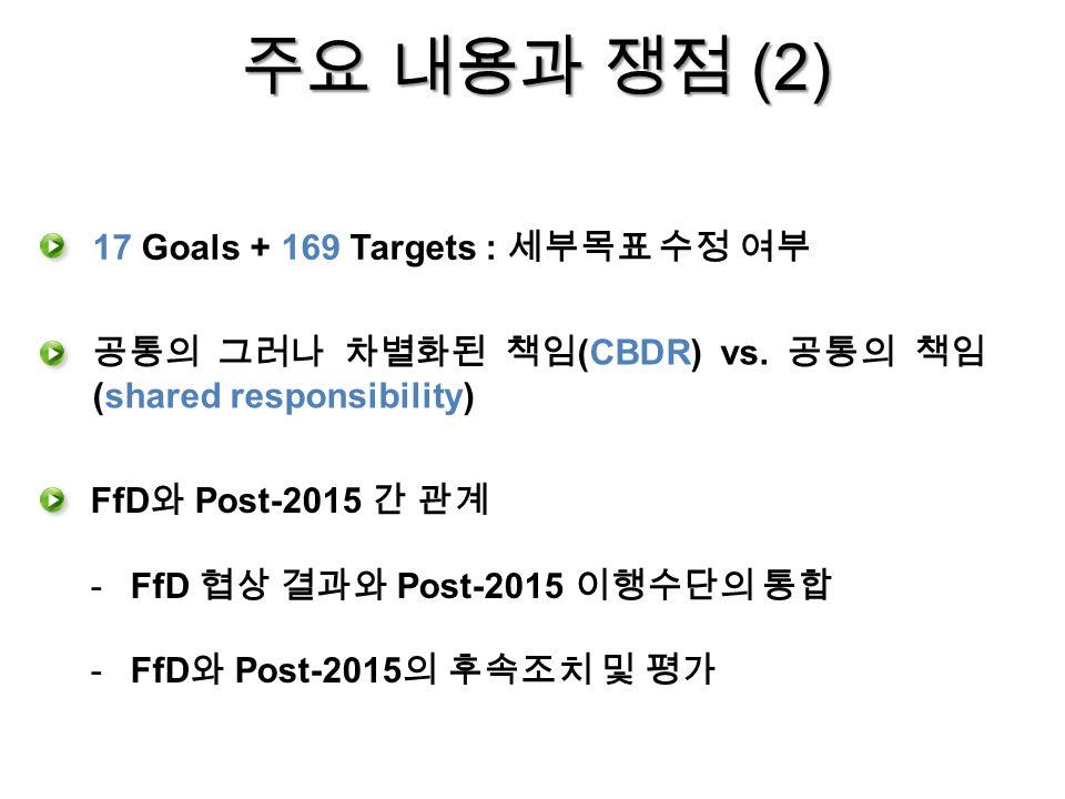 주요 내용과 쟁점 (2) FfD 와 Post-2015 간 관계 -FfD 협상 결과와 Post-2015 이행수단의 통합 -FfD 와 Post-2015 의 후속조치 및 평가 17 Goals + 169 Targets : 세부목표 수정 여부 공통의 그러나 차별화된 책임 (CBDR) vs.