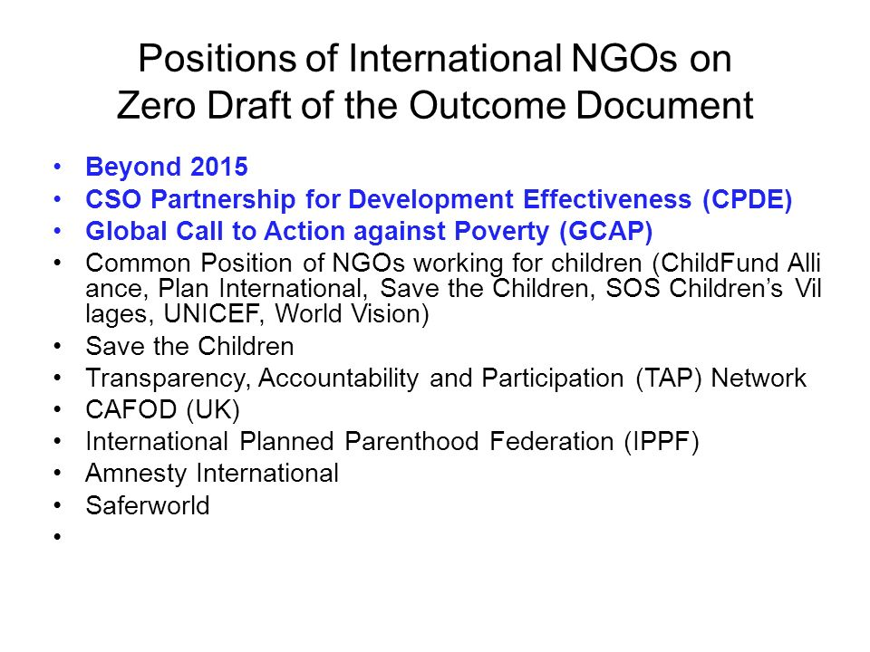 Positions of International NGOs on Zero Draft of the Outcome Document Beyond 2015 CSO Partnership for Development Effectiveness (CPDE) Global Call to Action against Poverty (GCAP) Common Position of NGOs working for children (ChildFund Alli ance, Plan International, Save the Children, SOS Children's Vil lages, UNICEF, World Vision) Save the Children Transparency, Accountability and Participation (TAP) Network CAFOD (UK) International Planned Parenthood Federation (IPPF) Amnesty International Saferworld
