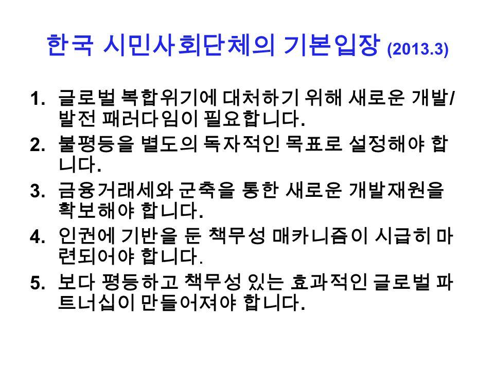한국 시민사회단체의 기본입장 (2013.3) 1. 글로벌 복합위기에 대처하기 위해 새로운 개발 / 발전 패러다임이 필요합니다.