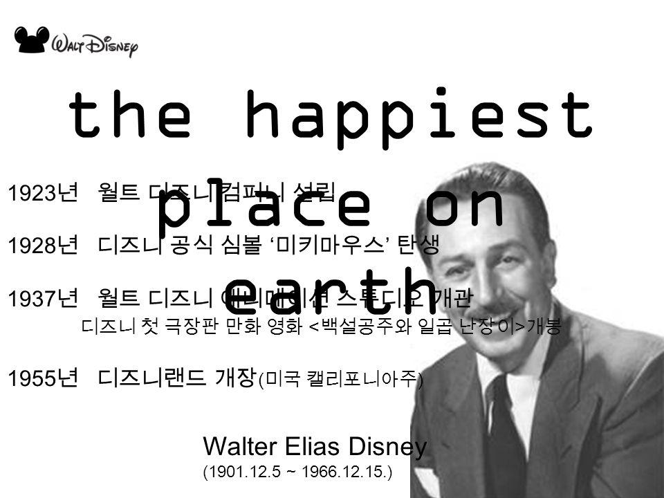 Walter Elias Disney (1901.12.5 ~ 1966.12.15.) the happiest place on earth 1923 년 월트 디즈니 컴퍼니 설립 1928 년 디즈니 공식 심볼 ' 미키마우스 ' 탄생 1937 년 월트 디즈니 애니메이션 스튜디오 개관 디즈니 첫 극장판 만화 영화 개봉 1955 년 디즈니랜드 개장 ( 미국 캘리포니아주 )