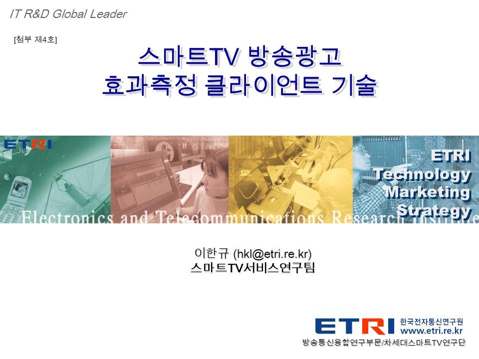 Proprietary ETRI OOO 연구소 ( 단, 본부 ) 명 1 스마트 TV 방송광고 효과측정 클라이언트 기술 스마트 TV 방송광고 효과측정 클라이언트 기술 ETRI Technology Marketing Strategy ETRI Technology Marketing Strategy IT R&D Global Leader [ 첨부 제 4 호 ] 이한규 (hkl@etri.re.kr) 스마트 TV 서비스연구팀 방송통신융합연구부문 / 차세대스마트 TV 연구단
