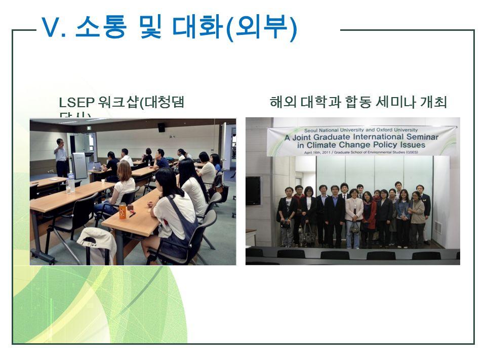 Ⅴ. 소통 및 대화 ( 외부 ) LSEP 워크샵 ( 대청댐 답사 ) 해외 대학과 합동 세미나 개최