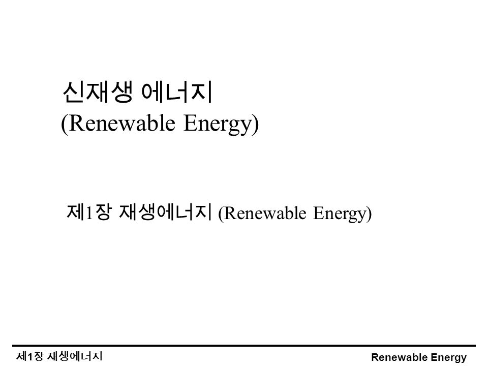 Renewable Energy 제 1 장 재생에너지 신재생 에너지 (Renewable Energy) 제 1 장 재생에너지 (Renewable Energy)