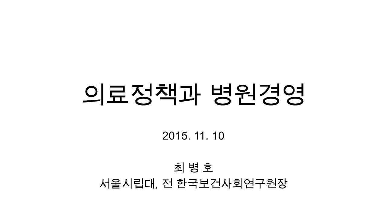 의료정책과 병원경영 2015. 11. 10 최 병 호 서울시립대, 전 한국보건사회연구원장