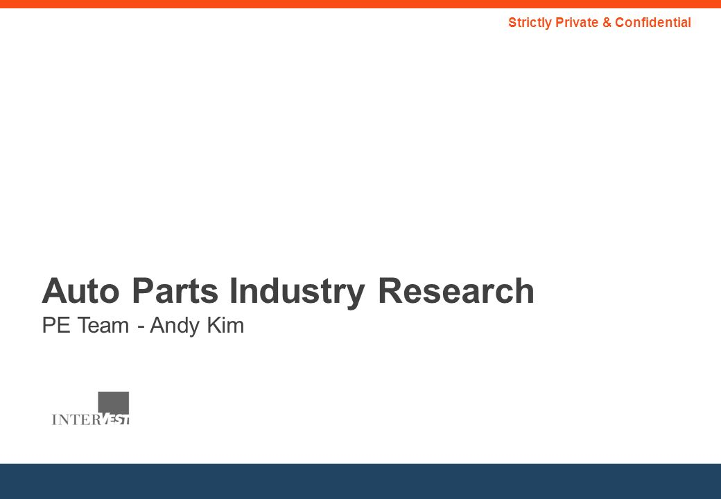 Auto Parts Industry Research PE Team - Andy Kim Strictly Private & Confidential