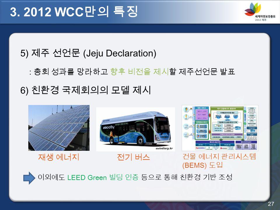 5) 제주 선언문 (Jeju Declaration) : 총회 성과를 망라하고 향후 비전을 제시할 제주선언문 발표 재생 에너지전기 버스 이외에도 LEED Green 빌딩 인증 등으로 통해 친환경 기반 조성 건물 에너지 관리시스템 (BEMS) 도입 6) 친환경 국제회의의 모델 제시