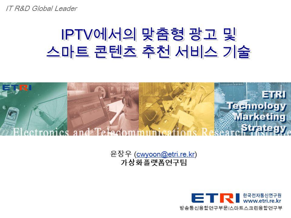 Proprietary ETRI OOO 연구소 ( 단, 본부 ) 명 1 IPTV 에서의 맞춤형 광고 및 스마트 콘텐츠 추천 서비스 기술 IPTV 에서의 맞춤형 광고 및 스마트 콘텐츠 추천 서비스 기술 ETRI Technology Marketing Strategy ETRI Technology Marketing Strategy IT R&D Global Leader 윤장우 (cwyoon@etri.re.kr) cwyoon@etri.re.kr 가상화플랫폼연구팀 방송통신융합연구부문 / 스마트스크린융합연구부