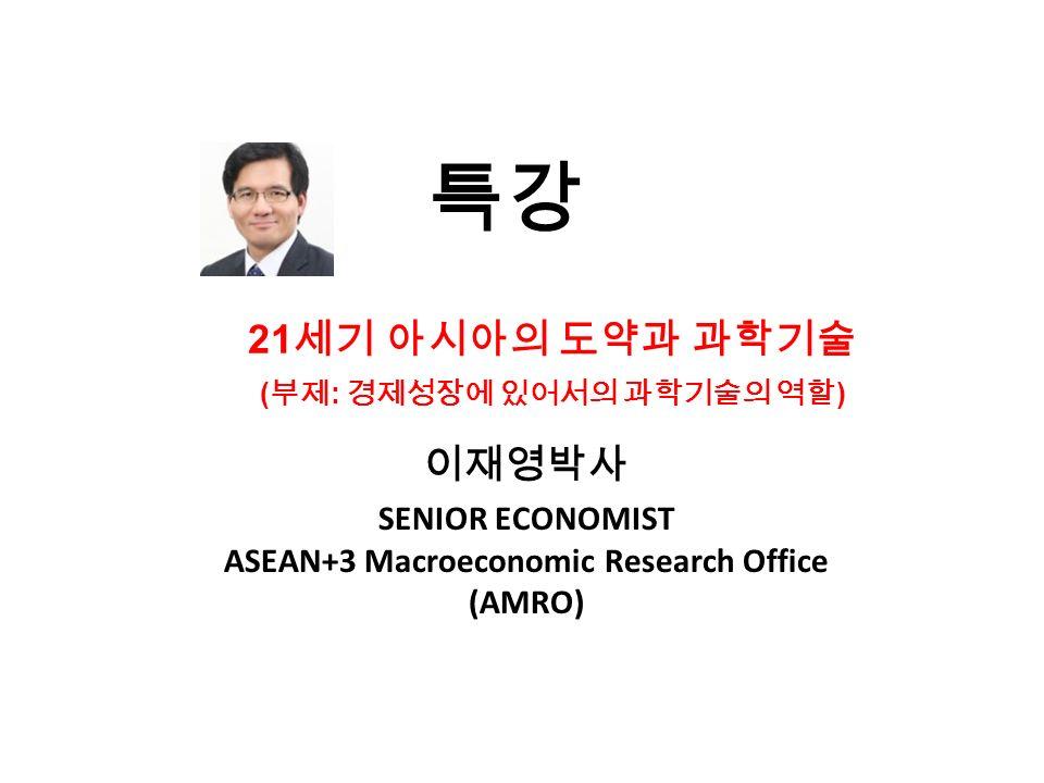 특강 이재영박사 SENIOR ECONOMIST ASEAN+3 Macroeconomic Research Office (AMRO) 21 세기 아시아의 도약과 과학기술 ( 부제 : 경제성장에 있어서의 과학기술의 역할 )