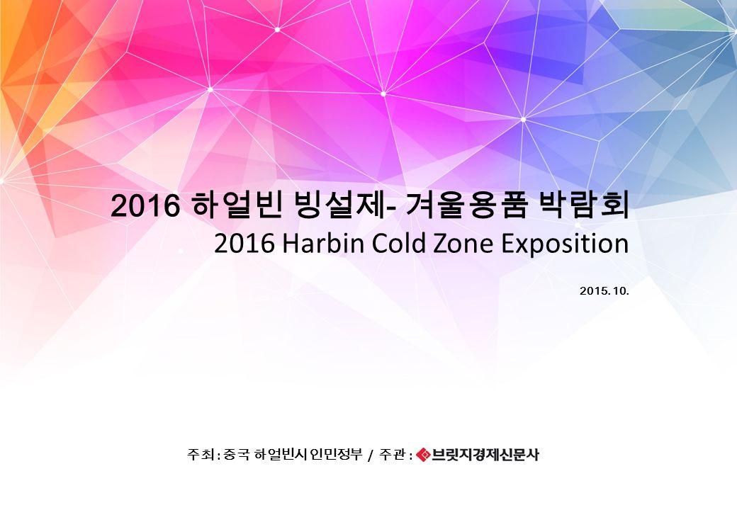 2015. 10. 2016 하얼빈 빙설제 - 겨울용품 박람회 주최 : 중국 하얼빈시 인민정부 / 주관 : 2016 Harbin Cold Zone Exposition