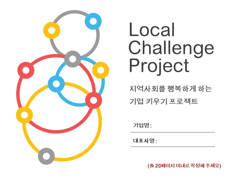 지역사회를 행복하게 하는 기업 키우기 프로젝트 기업명 : 대표자명 : ( 총 20 페이지 이내로 작성해 주세요 )