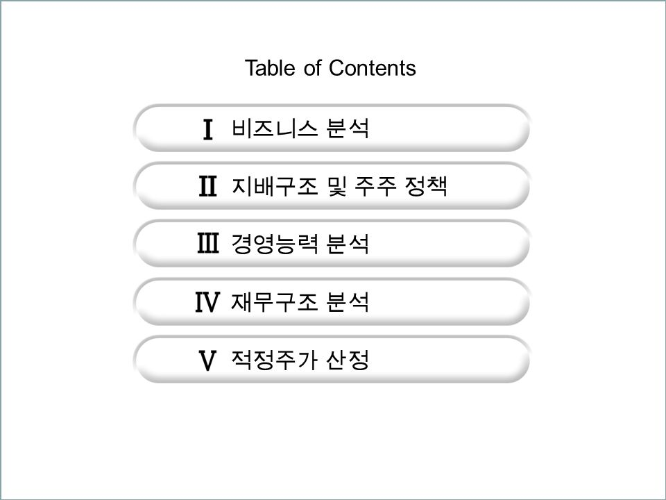 비즈니스 분석 지배구조 및 주주 정책 경영능력 분석 재무구조 분석 적정주가 산정 Table of Contents